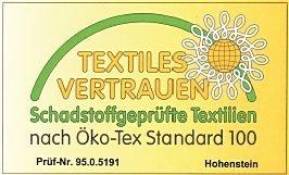 Produkte mit dem Oeko-Tex® -Label wurde erfolgreich nach Oeko-Tex®  Standard 100 geprüft und zertifiziert. Oeko-Tex® Standart 100 ist ein weltweit einheitliches Prüf- und Zertifizierungssystem für textile Roh-, Zwischen- und Endprodukte. Die Schadstoffprüfungen umfassen u.a. gesetzliche verbotene und reglementierte Substanzen sowie gesundheitsbedenkliche Chemikalien.